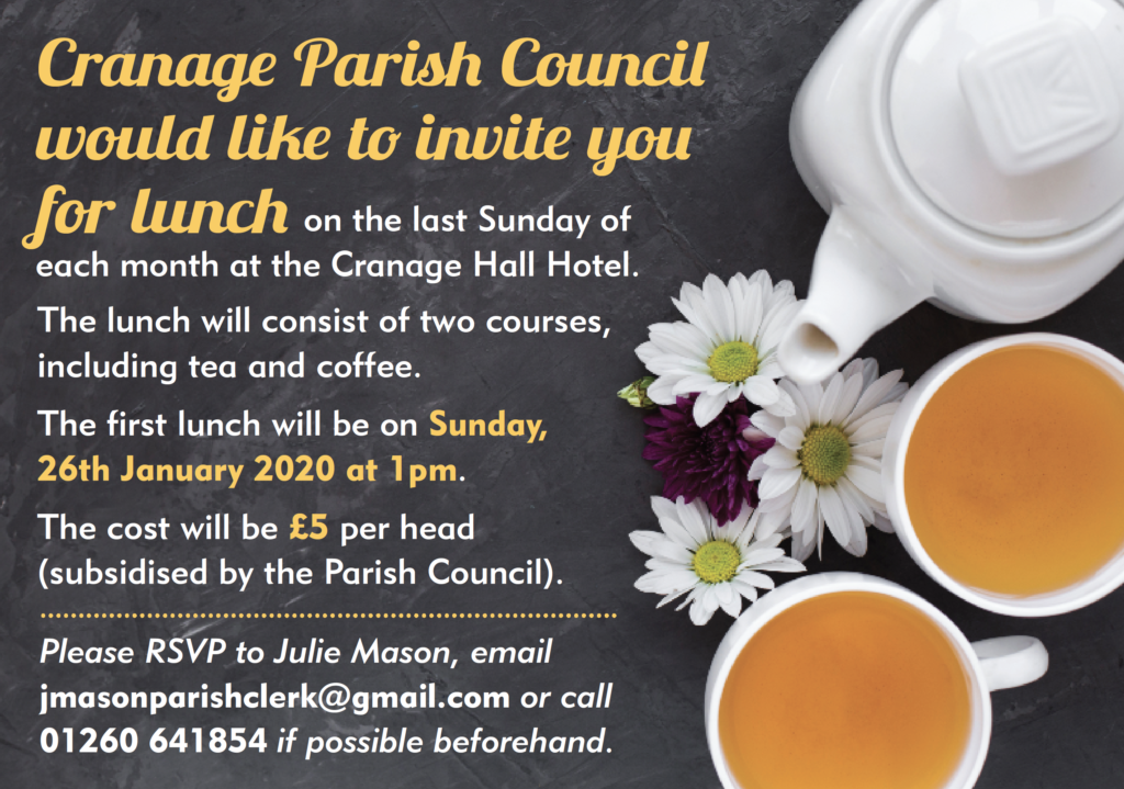 Cranage Parish Council would like to invite you for lunch on the last Sunday of each month at the Cranage Hall Hotel. The lunch will consist of two courses, including tea and coffee. The first lunch will be on Sunday, 26th January 2020 at 1pm. £5 per head. Please RSVP Julie Mason, email jmasonparishclerk@gmail.com or call 01260 641854 to book.